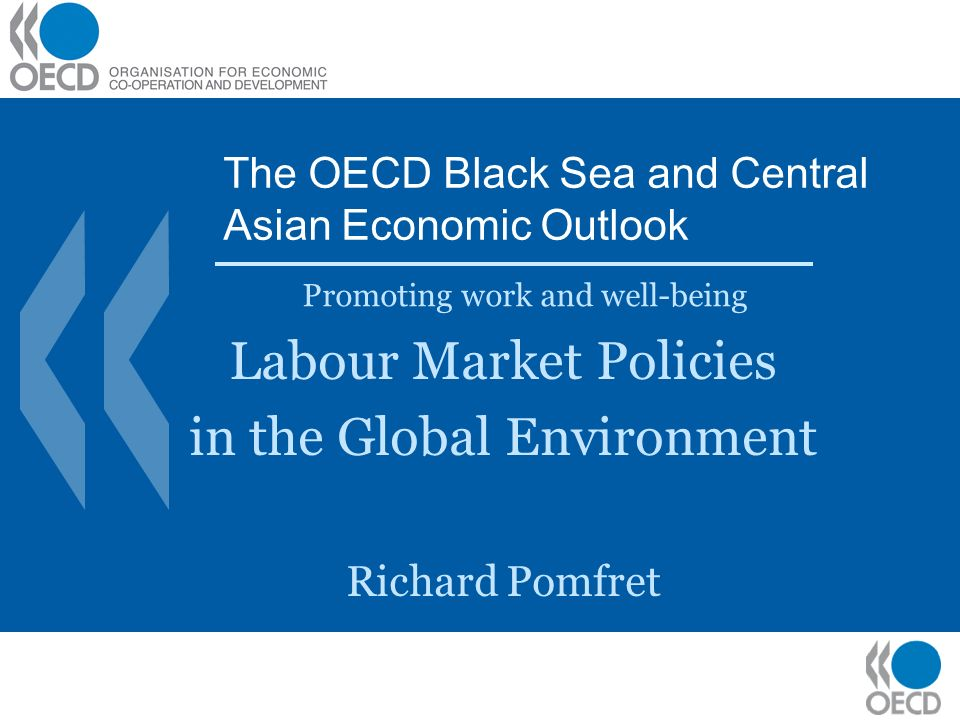 The OECD Black Sea and Central Asian Economic Outlook Promoting work and well-being Labour Market Policies in the Global Environment Richard Pomfret