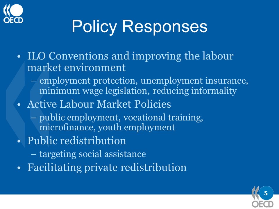 5 Policy Responses ILO Conventions and improving the labour market environment –employment protection, unemployment insurance, minimum wage legislation, reducing informality Active Labour Market Policies –public employment, vocational training, microfinance, youth employment Public redistribution –targeting social assistance Facilitating private redistribution