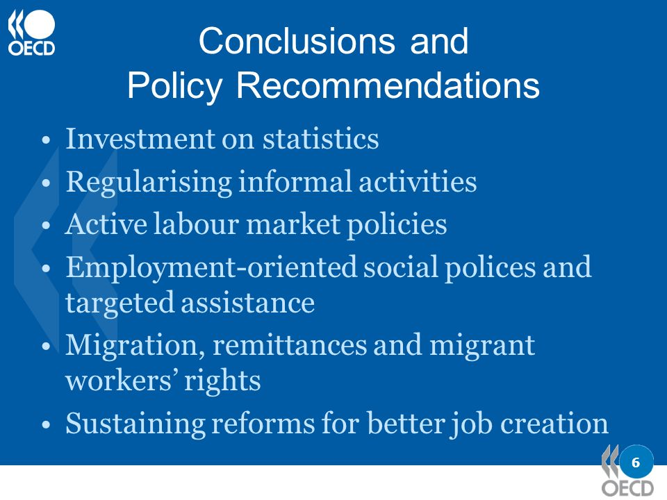 6 Conclusions and Policy Recommendations Investment on statistics Regularising informal activities Active labour market policies Employment-oriented social polices and targeted assistance Migration, remittances and migrant workers rights Sustaining reforms for better job creation