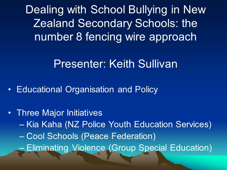 Dealing with School Bullying in New Zealand Secondary Schools: the number 8 fencing wire approach Presenter: Keith Sullivan Educational Organisation and Policy Three Major Initiatives –Kia Kaha (NZ Police Youth Education Services) –Cool Schools (Peace Federation) –Eliminating Violence (Group Special Education)
