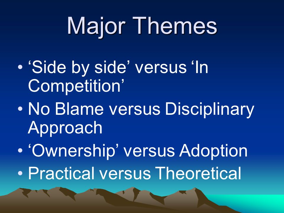 Major Themes Side by side versus In Competition No Blame versus Disciplinary Approach Ownership versus Adoption Practical versus Theoretical