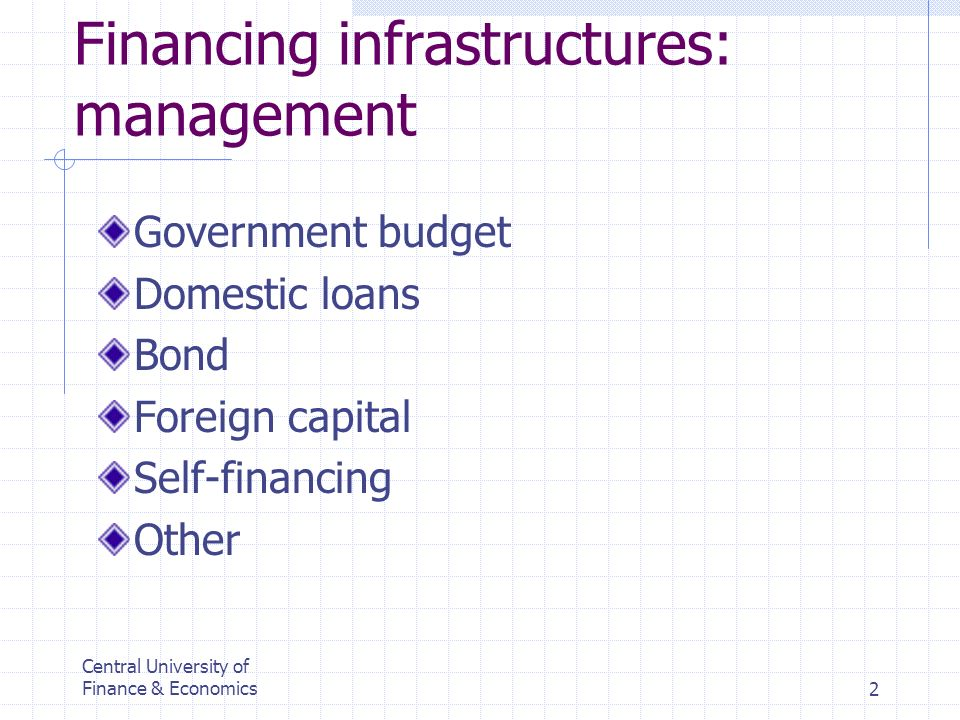 Central University of Finance & Economics2 Financing infrastructures: management Government budget Domestic loans Bond Foreign capital Self-financing