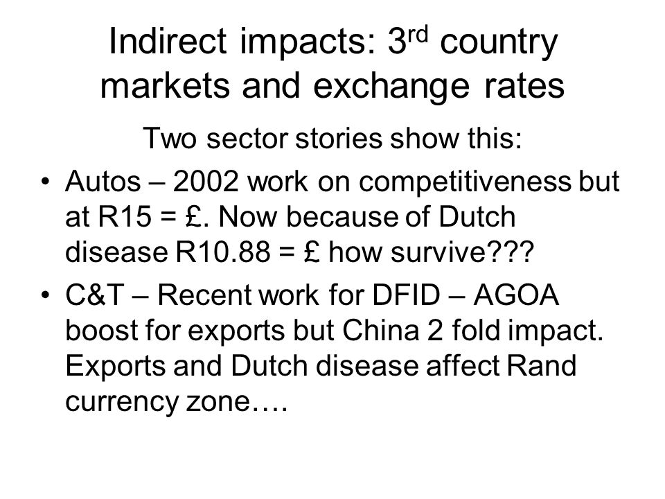 Indirect impacts: 3 rd country markets and exchange rates Two sector stories show this: Autos – 2002 work on competitiveness but at R15 = £.