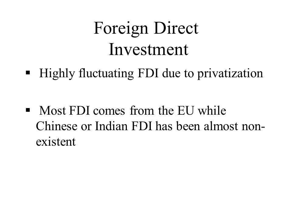 Foreign Direct Investment Highly fluctuating FDI due to privatization Most FDI comes from the EU while Chinese or Indian FDI has been almost non- existent