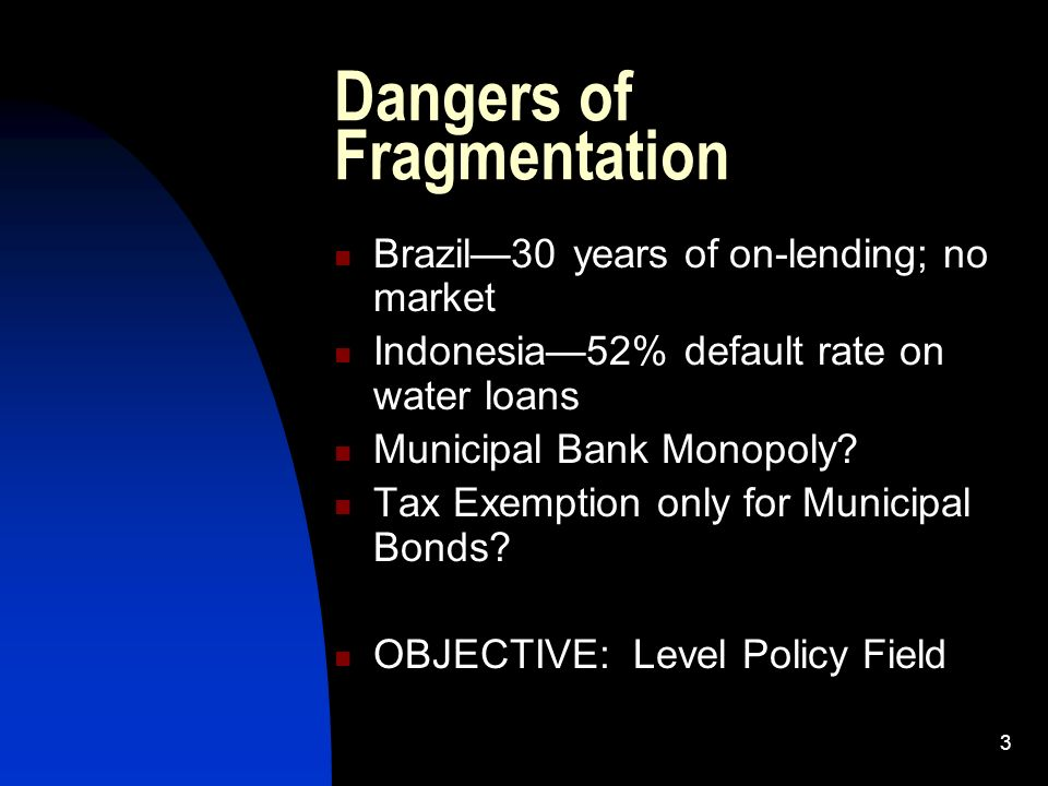 3 Dangers of Fragmentation Brazil30 years of on-lending; no market Indonesia52% default rate on water loans Municipal Bank Monopoly? Tax Exemption onl
