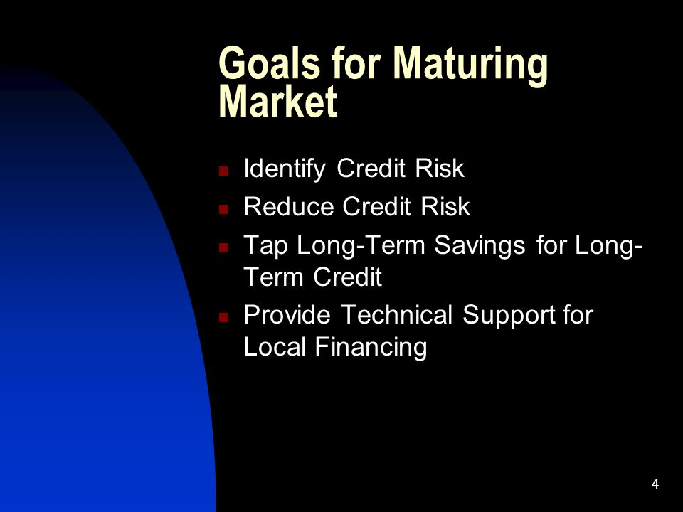 4 Goals for Maturing Market Identify Credit Risk Reduce Credit Risk Tap Long-Term Savings for Long- Term Credit Provide Technical Support for Local Financing