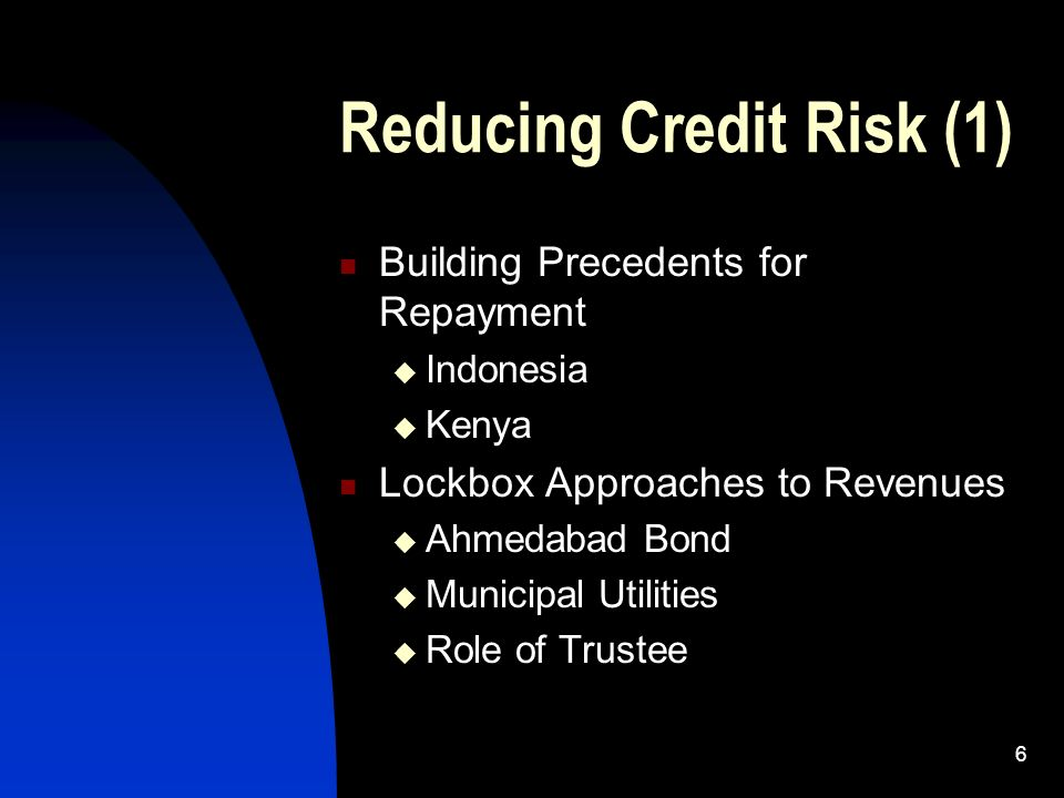 6 Reducing Credit Risk (1) Building Precedents for Repayment Indonesia Kenya Lockbox Approaches to Revenues Ahmedabad Bond Municipal Utilities Role of