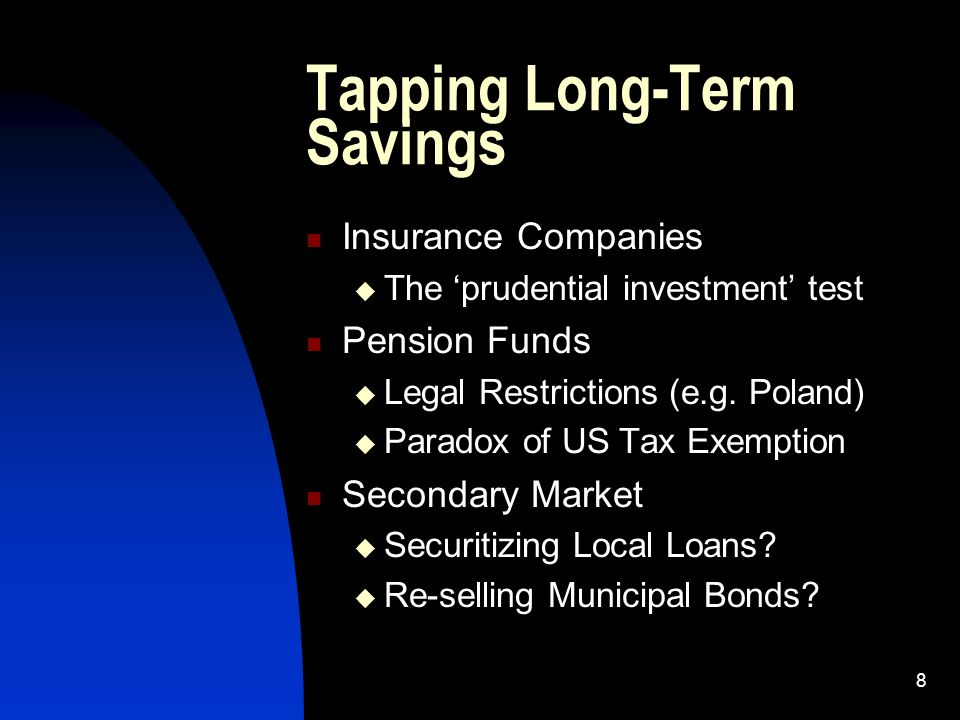8 Tapping Long-Term Savings Insurance Companies The prudential investment test Pension Funds Legal Restrictions (e.g. Poland) Paradox of US Tax Exempt