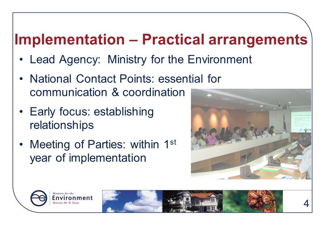 4 Implementation – Practical arrangements Lead Agency: Ministry for the Environment National Contact Points: essential for communication & coordination Early focus: establishing relationships Meeting of Parties: within 1 st year of implementation