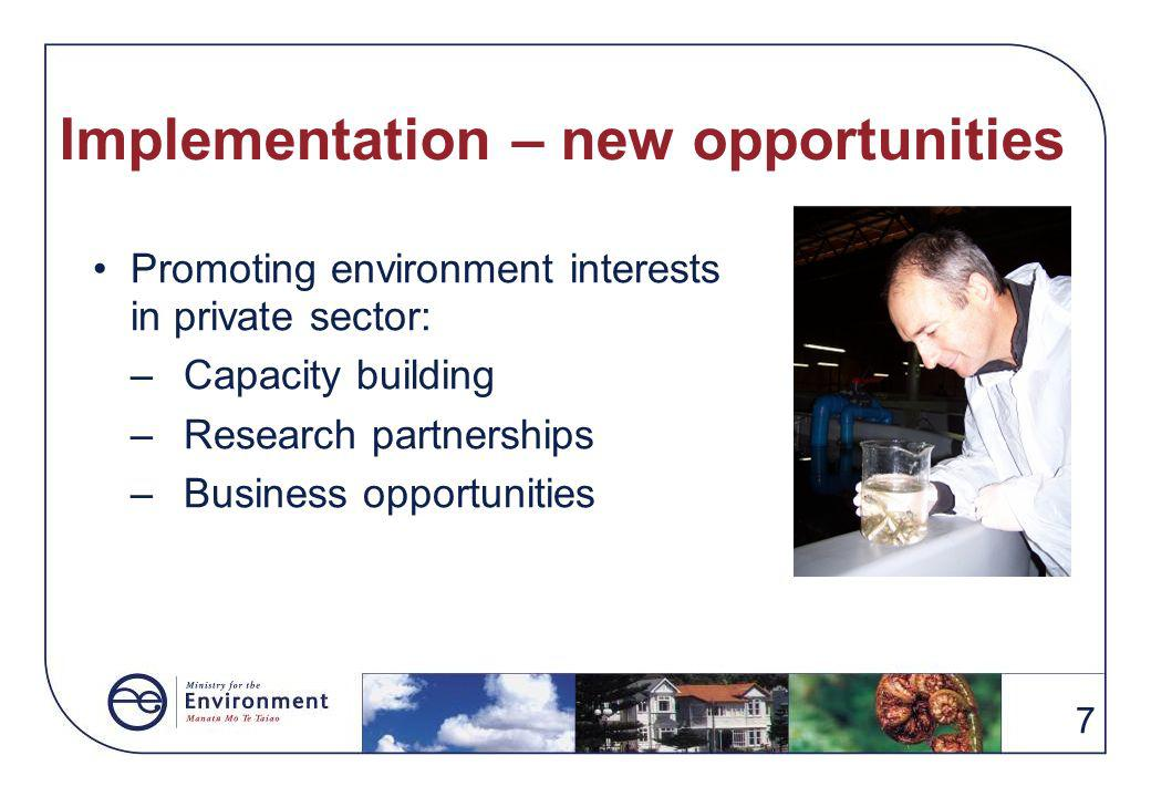7 Implementation – new opportunities Promoting environment interests in private sector: –Capacity building –Research partnerships –Business opportunities
