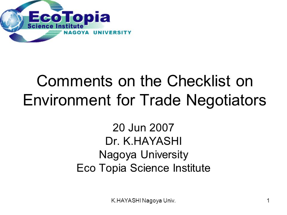 K.HAYASHI Nagoya Univ.1 Comments on the Checklist on Environment for Trade Negotiators 20 Jun 2007 Dr.