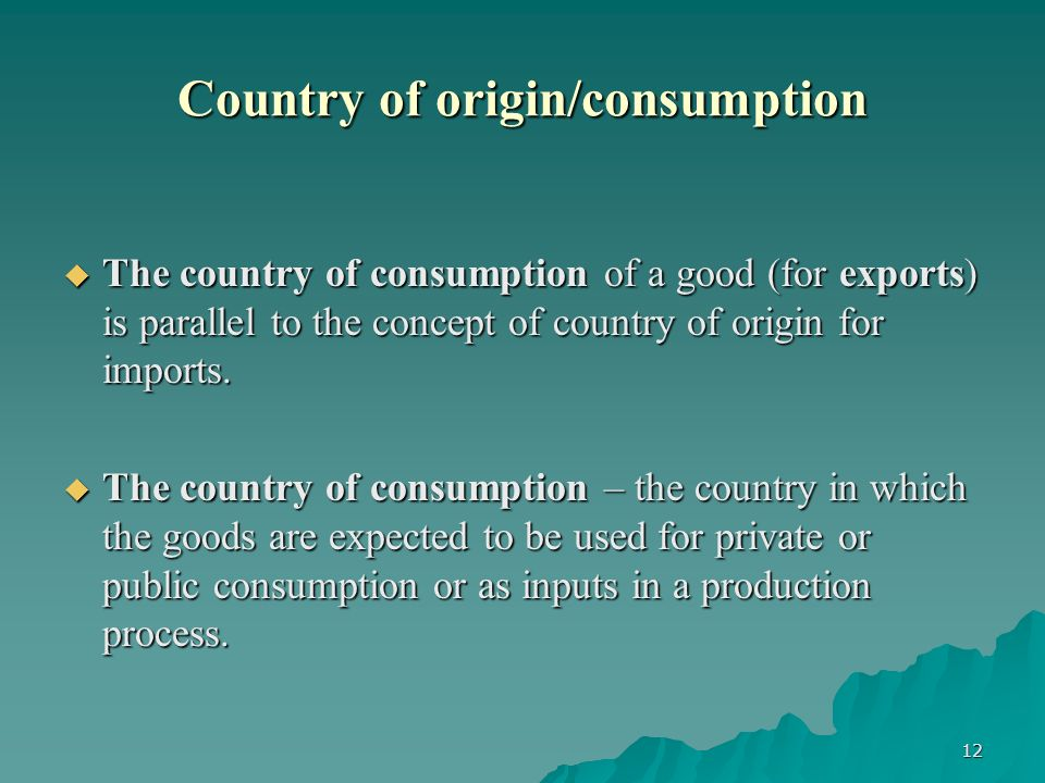 12 Country of origin/consumption The country of consumption of a good (for exports) is parallel to the concept of country of origin for imports.