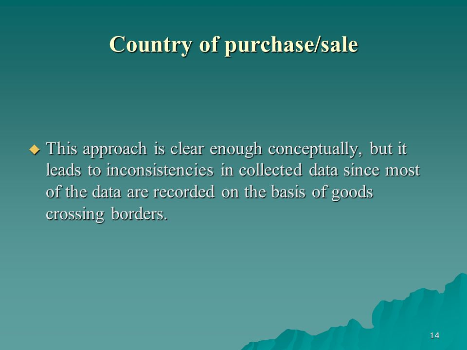 14 Country of purchase/sale This approach is clear enough conceptually, but it leads to inconsistencies in collected data since most of the data are recorded on the basis of goods crossing borders.
