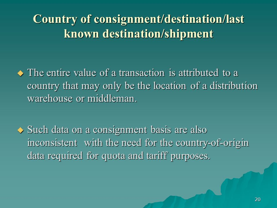 20 Country of consignment/destination/last known destination/shipment The entire value of a transaction is attributed to a country that may only be the location of a distribution warehouse or middleman.