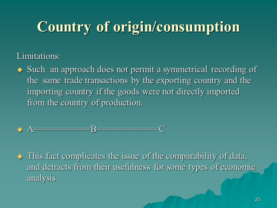 25 Country of origin/consumption Limitations: Such an approach does not permit a symmetrical recording of the same trade transactions by the exporting country and the importing country if the goods were not directly imported from the country of production.