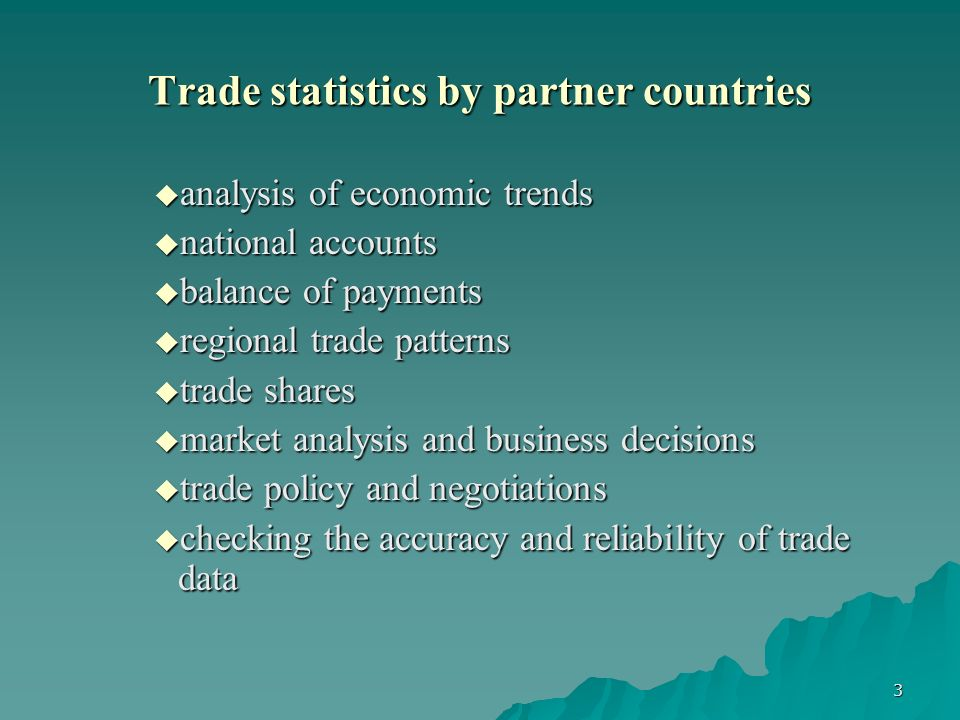 3 Trade statistics by partner countries analysis of economic trends analysis of economic trends national accounts national accounts balance of payments balance of payments regional trade patterns regional trade patterns trade shares trade shares market analysis and business decisions market analysis and business decisions trade policy and negotiations trade policy and negotiations checking the accuracy and reliability of trade data checking the accuracy and reliability of trade data