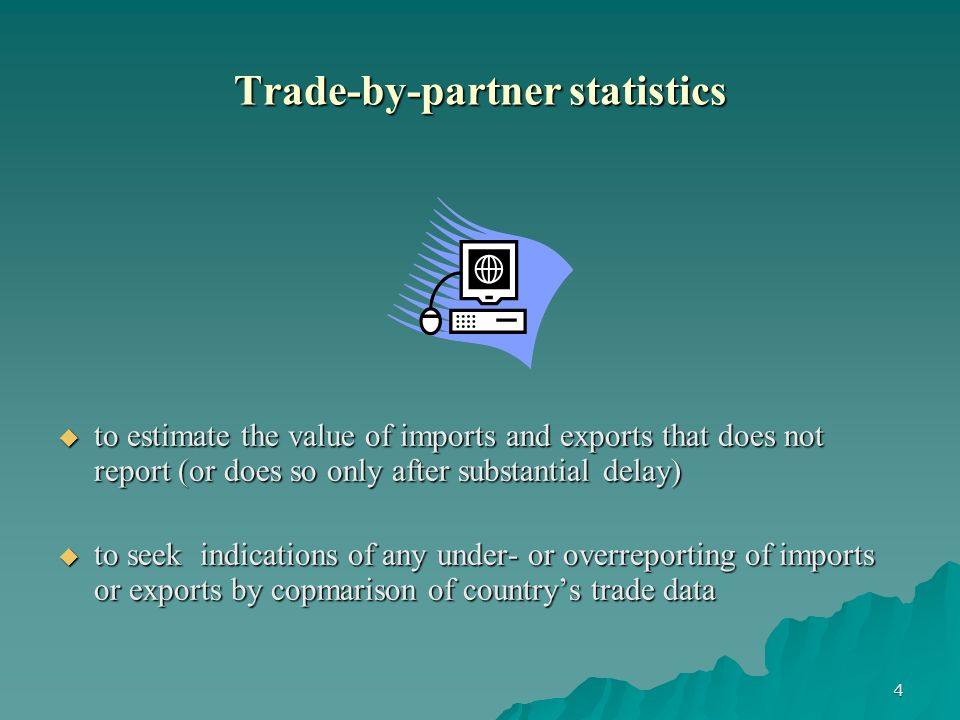 4 Trade-by-partner statistics to estimate the value of imports and exports that does not report (or does so only after substantial delay) to estimate the value of imports and exports that does not report (or does so only after substantial delay) to seek indications of any under- or overreporting of imports or exports by copmarison of countrys trade data to seek indications of any under- or overreporting of imports or exports by copmarison of countrys trade data