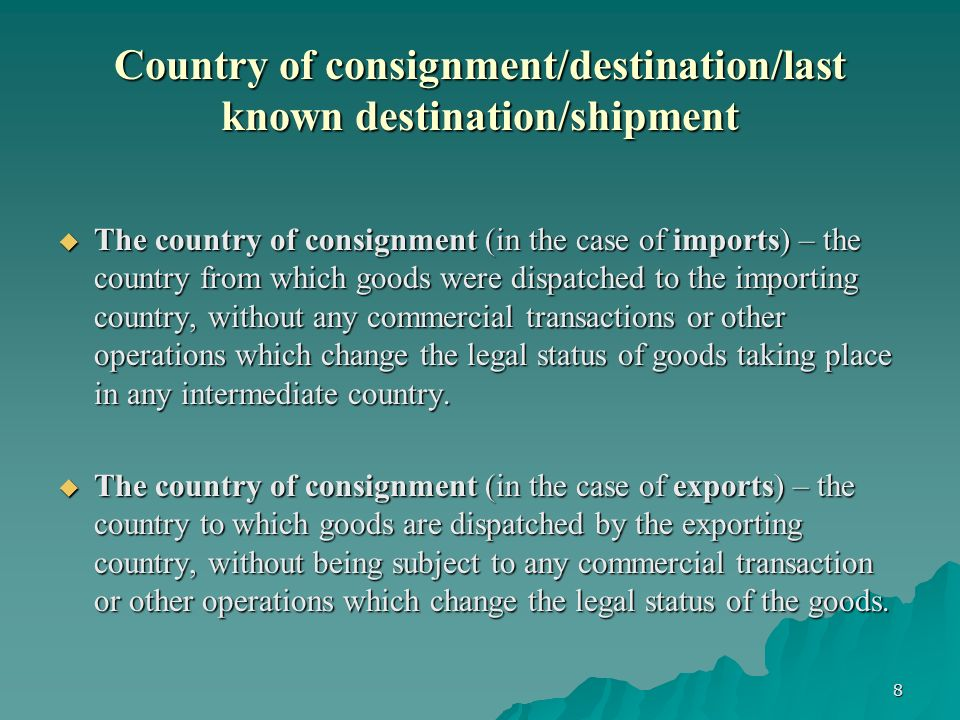 8 Country of consignment/destination/last known destination/shipment The country of consignment (in the case of imports) – the country from which goods were dispatched to the importing country, without any commercial transactions or other operations which change the legal status of goods taking place in any intermediate country.