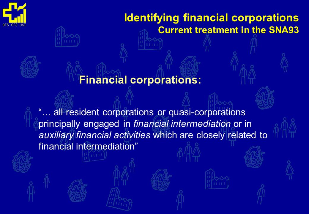 Financial corporations: … all resident corporations or quasi-corporations principally engaged in financial intermediation or in auxiliary financial activities which are closely related to financial intermediation Identifying financial corporations Current treatment in the SNA93