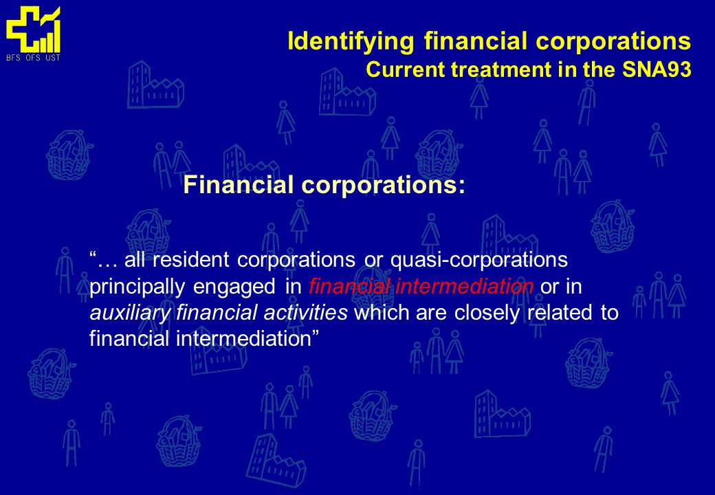 Identifying financial corporations Current treatment in the SNA93 Financial Intermediation: … productive activity in which an institutional unit incurs liabilities on its own account for the purpose of acquiring financial assets by engaging in financial transactions on the market (….).