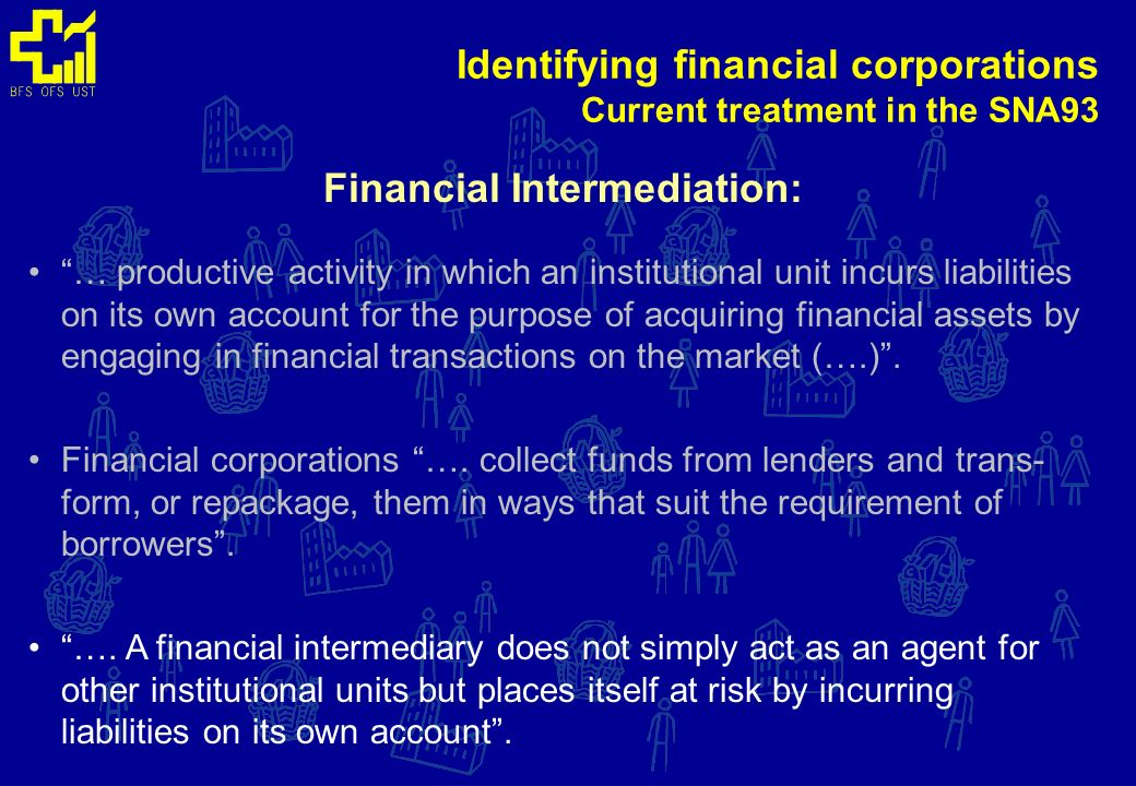 Identifying financial corporations Current treatment in the SNA93 Financial Intermediation: Financial corporations ….