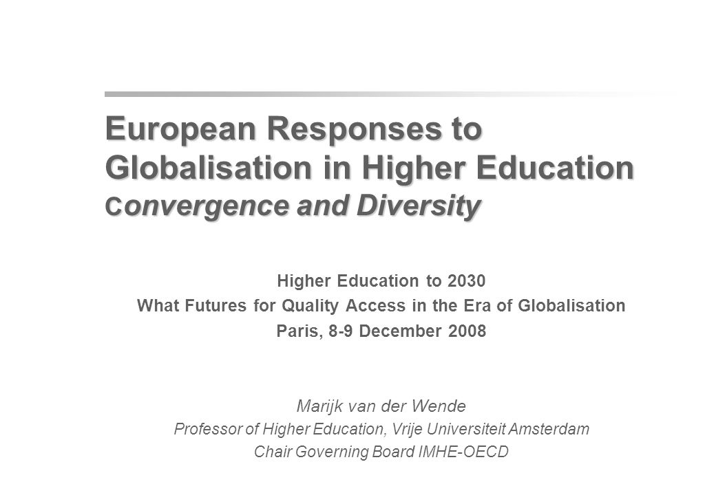 European Responses to Globalisation in Higher Education C onvergence and Diversity European Responses to Globalisation in Higher Education C onvergence and Diversity Higher Education to 2030 What Futures for Quality Access in the Era of Globalisation Paris, 8-9 December 2008 Marijk van der Wende Professor of Higher Education, Vrije Universiteit Amsterdam Chair Governing Board IMHE-OECD