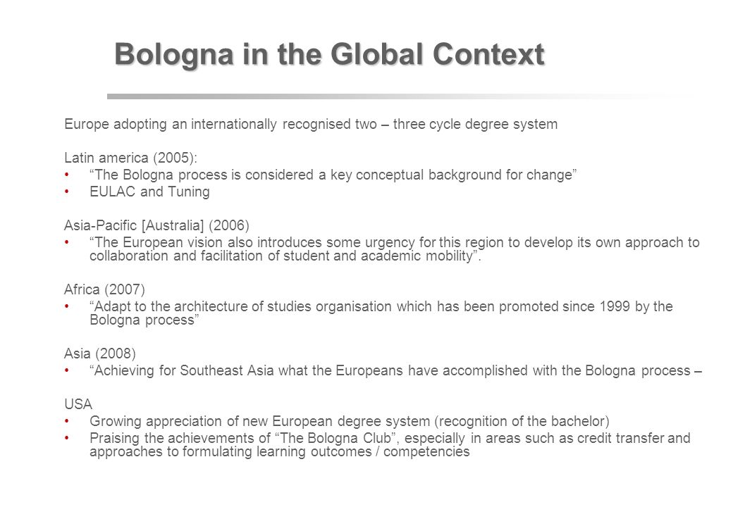 Bologna in the Global Context Europe adopting an internationally recognised two – three cycle degree system Latin america (2005): The Bologna process