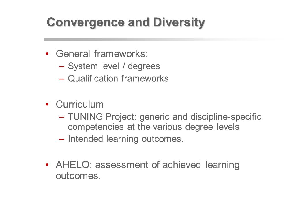 Convergence and Diversity General frameworks: –System level / degrees –Qualification frameworks Curriculum –TUNING Project: generic and discipline-specific competencies at the various degree levels –Intended learning outcomes.