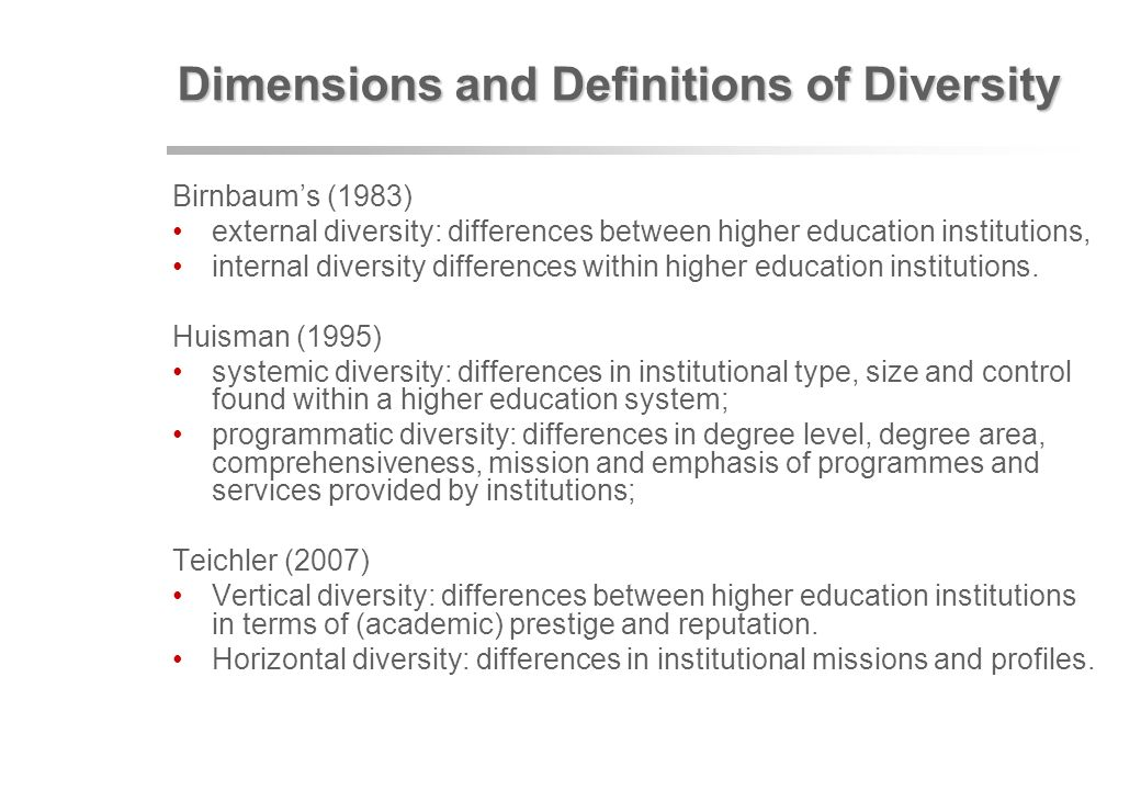 Dimensions and Definitions of Diversity Birnbaums (1983) external diversity: differences between higher education institutions, internal diversity differences within higher education institutions.