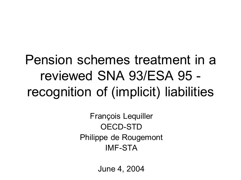 Pension schemes treatment in a reviewed SNA 93/ESA 95 - recognition of (implicit) liabilities François Lequiller OECD-STD Philippe de Rougemont IMF-STA June 4, 2004