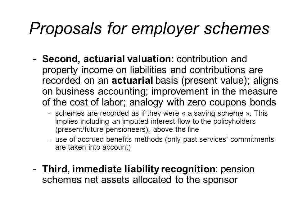 Proposals for employer schemes -Second, actuarial valuation: contribution and property income on liabilities and contributions are recorded on an actuarial basis (present value); aligns on business accounting; improvement in the measure of the cost of labor; analogy with zero coupons bonds -schemes are recorded as if they were « a saving scheme ».