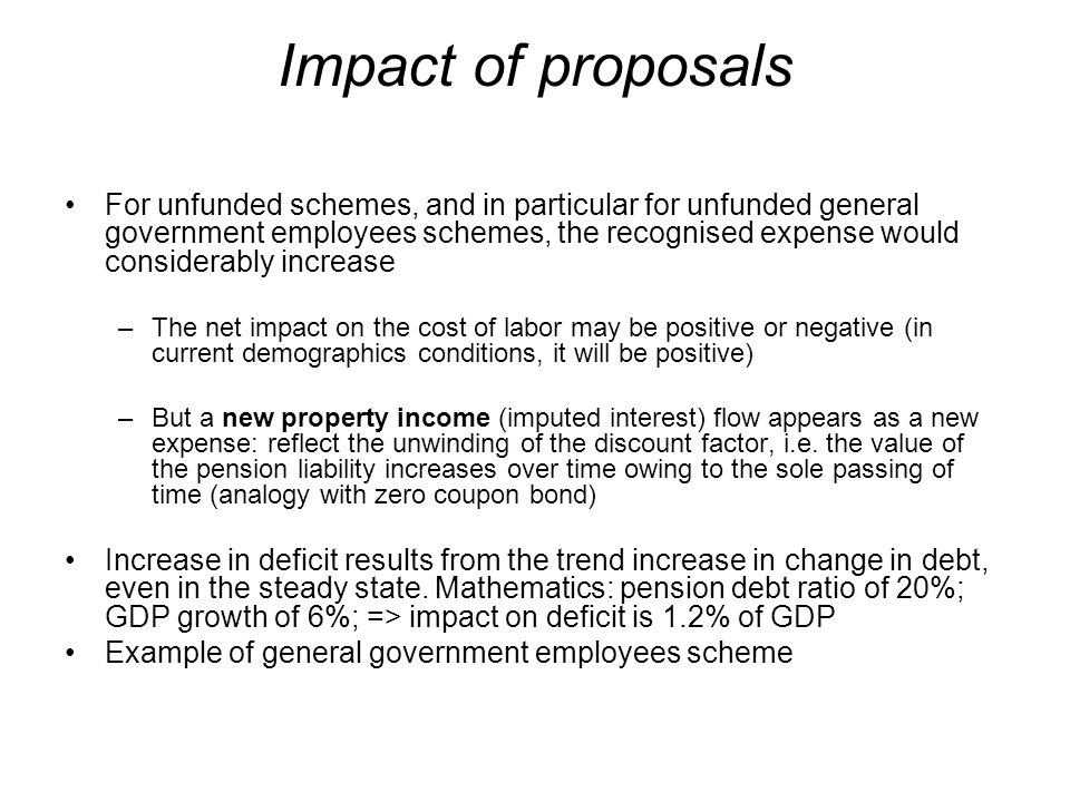 Impact of proposals For unfunded schemes, and in particular for unfunded general government employees schemes, the recognised expense would considerably increase –The net impact on the cost of labor may be positive or negative (in current demographics conditions, it will be positive) –But a new property income (imputed interest) flow appears as a new expense: reflect the unwinding of the discount factor, i.e.