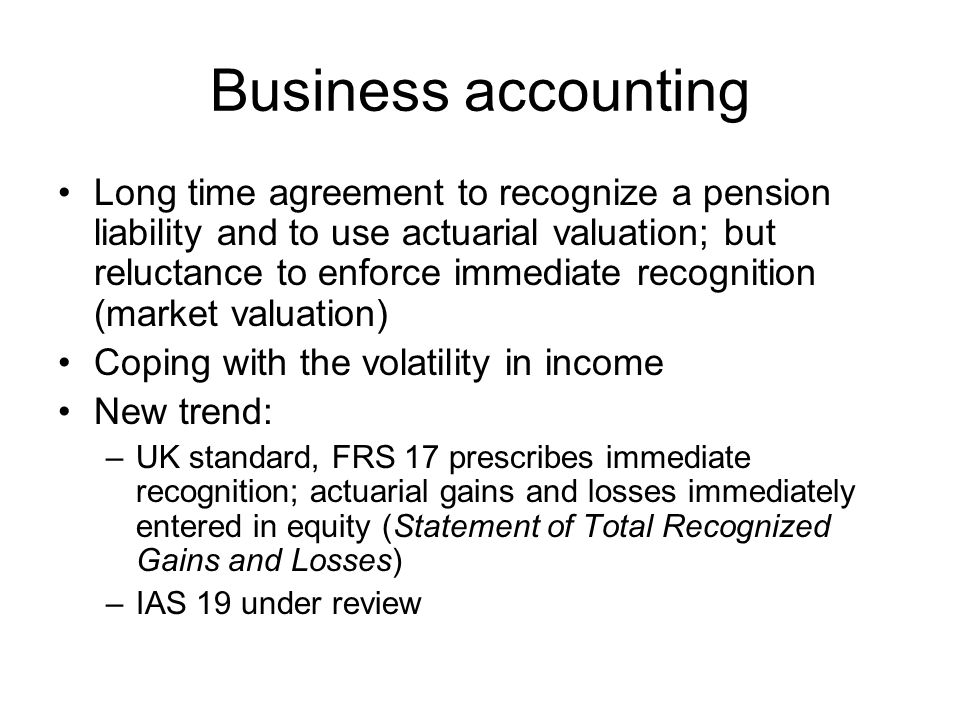 Business accounting Long time agreement to recognize a pension liability and to use actuarial valuation; but reluctance to enforce immediate recognition (market valuation) Coping with the volatility in income New trend: –UK standard, FRS 17 prescribes immediate recognition; actuarial gains and losses immediately entered in equity (Statement of Total Recognized Gains and Losses) –IAS 19 under review