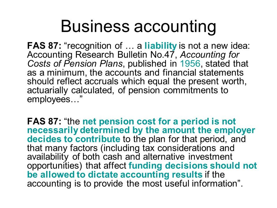 Business accounting FAS 87: recognition of … a liability is not a new idea: Accounting Research Bulletin No.47, Accounting for Costs of Pension Plans, published in 1956, stated that as a minimum, the accounts and financial statements should reflect accruals which equal the present worth, actuarially calculated, of pension commitments to employees… FAS 87: the net pension cost for a period is not necessarily determined by the amount the employer decides to contribute to the plan for that period, and that many factors (including tax considerations and availability of both cash and alternative investment opportunities) that affect funding decisions should not be allowed to dictate accounting results if the accounting is to provide the most useful information.