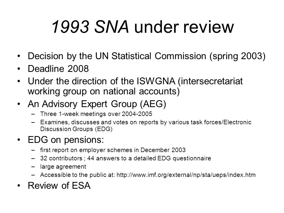 1993 SNA under review Decision by the UN Statistical Commission (spring 2003) Deadline 2008 Under the direction of the ISWGNA (intersecretariat working group on national accounts) An Advisory Expert Group (AEG) –Three 1-week meetings over 2004-2005 –Examines, discusses and votes on reports by various task forces/Electronic Discussion Groups (EDG) EDG on pensions: –first report on employer schemes in December 2003 –32 contributors ; 44 answers to a detailed EDG questionnaire –large agreement –Accessible to the public at: http://www.imf.org/external/np/sta/ueps/index.htm Review of ESA