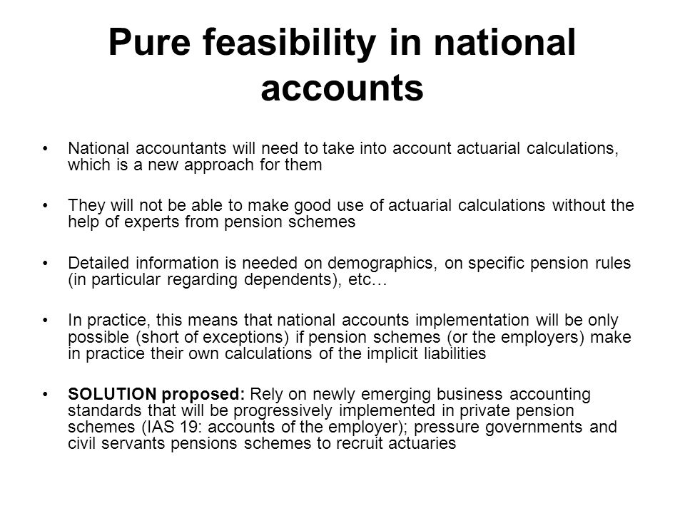 Pure feasibility in national accounts National accountants will need to take into account actuarial calculations, which is a new approach for them They will not be able to make good use of actuarial calculations without the help of experts from pension schemes Detailed information is needed on demographics, on specific pension rules (in particular regarding dependents), etc… In practice, this means that national accounts implementation will be only possible (short of exceptions) if pension schemes (or the employers) make in practice their own calculations of the implicit liabilities SOLUTION proposed: Rely on newly emerging business accounting standards that will be progressively implemented in private pension schemes (IAS 19: accounts of the employer); pressure governments and civil servants pensions schemes to recruit actuaries