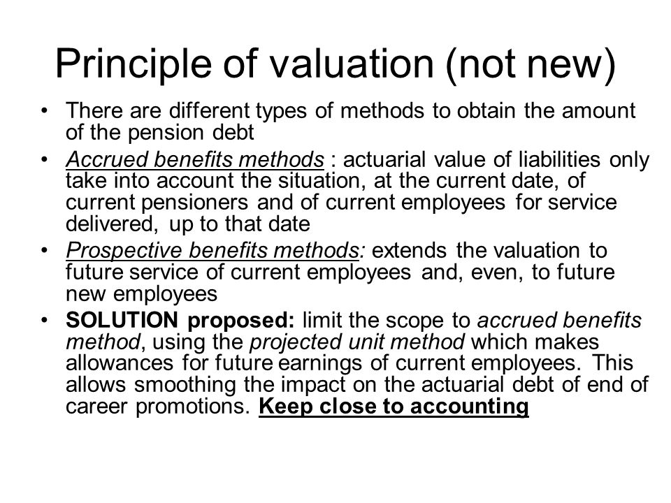 Principle of valuation (not new) There are different types of methods to obtain the amount of the pension debt Accrued benefits methods : actuarial value of liabilities only take into account the situation, at the current date, of current pensioners and of current employees for service delivered, up to that date Prospective benefits methods: extends the valuation to future service of current employees and, even, to future new employees SOLUTION proposed: limit the scope to accrued benefits method, using the projected unit method which makes allowances for future earnings of current employees.