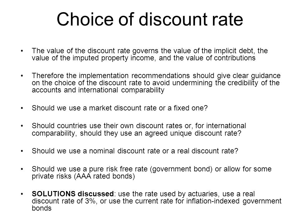 Choice of discount rate The value of the discount rate governs the value of the implicit debt, the value of the imputed property income, and the value of contributions Therefore the implementation recommendations should give clear guidance on the choice of the discount rate to avoid undermining the credibility of the accounts and international comparability Should we use a market discount rate or a fixed one.