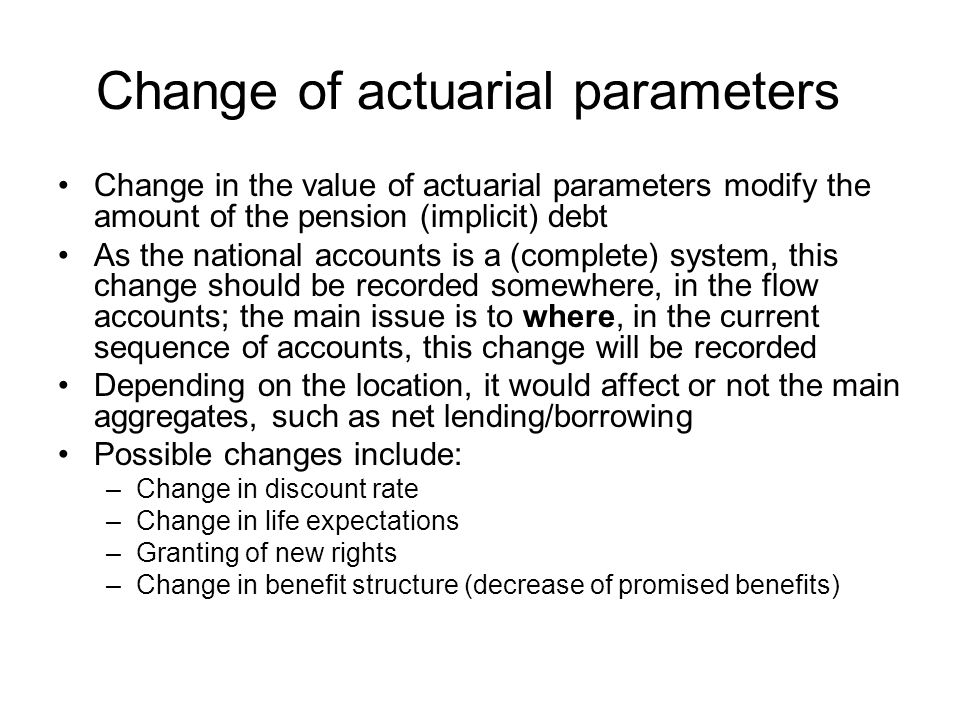 Change of actuarial parameters Change in the value of actuarial parameters modify the amount of the pension (implicit) debt As the national accounts is a (complete) system, this change should be recorded somewhere, in the flow accounts; the main issue is to where, in the current sequence of accounts, this change will be recorded Depending on the location, it would affect or not the main aggregates, such as net lending/borrowing Possible changes include: –Change in discount rate –Change in life expectations –Granting of new rights –Change in benefit structure (decrease of promised benefits)