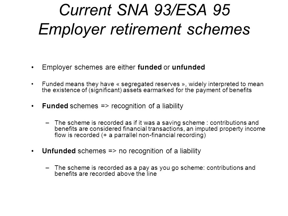 Current SNA 93/ESA 95 Employer retirement schemes Employer schemes are either funded or unfunded Funded means they have « segregated reserves », widely interpreted to mean the existence of (significant) assets earmarked for the payment of benefits Funded schemes => recognition of a liability –The scheme is recorded as if it was a saving scheme : contributions and benefits are considered financial transactions, an imputed property income flow is recorded (+ a parrallel non-financial recording) Unfunded schemes => no recognition of a liability –The scheme is recorded as a pay as you go scheme: contributions and benefits are recorded above the line