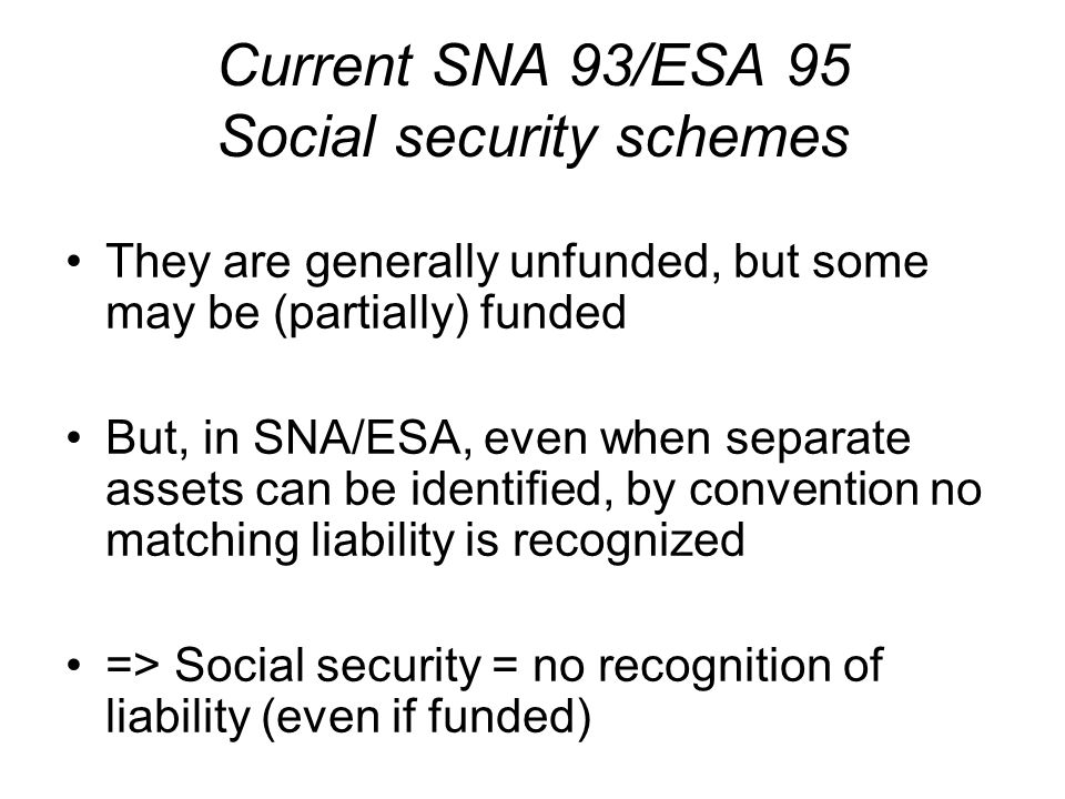 Current SNA 93/ESA 95 Social security schemes They are generally unfunded, but some may be (partially) funded But, in SNA/ESA, even when separate assets can be identified, by convention no matching liability is recognized => Social security = no recognition of liability (even if funded)
