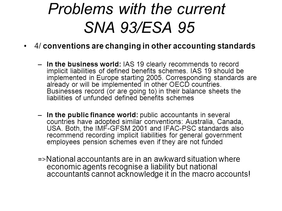 Problems with the current SNA 93/ESA 95 4/ conventions are changing in other accounting standards –In the business world: IAS 19 clearly recommends to record implicit liabilities of defined benefits schemes.