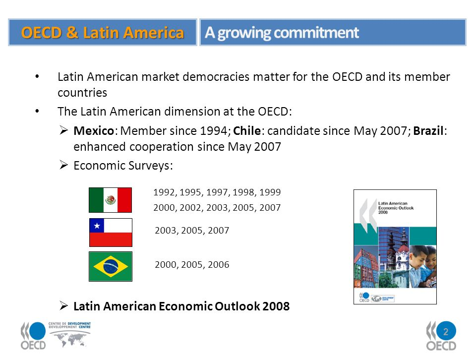 2 Latin American market democracies matter for the OECD and its member countries The Latin American dimension at the OECD: Mexico: Member since 1994; Chile: candidate since May 2007; Brazil: enhanced cooperation since May 2007 Economic Surveys: Latin American Economic Outlook 2008 1992, 1995, 1997, 1998, 1999 2000, 2002, 2003, 2005, 2007 2003, 2005, 2007 2000, 2005, 2006 OECD & Latin America A growing commitment