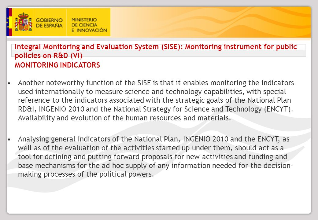 Integral Monitoring and Evaluation System (SISE): Monitoring instrument for public policies on R&D (VI) MONITORING INDICATORS Another noteworthy function of the SISE is that it enables monitoring the indicators used internationally to measure science and technology capabilities, with special reference to the indicators associated with the strategic goals of the National Plan RD&I, INGENIO 2010 and the National Strategy for Science and Technology (ENCYT).