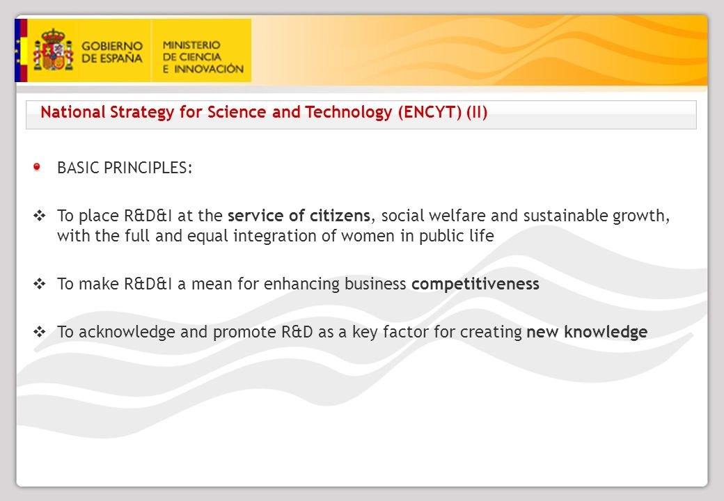 National Strategy for Science and Technology (ENCYT) (II) BASIC PRINCIPLES: To place R&D&I at the service of citizens, social welfare and sustainable growth, with the full and equal integration of women in public life To make R&D&I a mean for enhancing business competitiveness To acknowledge and promote R&D as a key factor for creating new knowledge