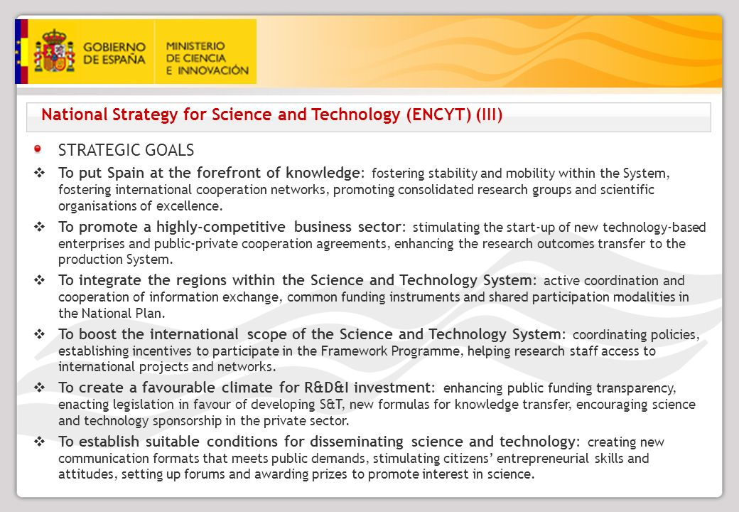 National Strategy for Science and Technology (ENCYT) (III) STRATEGIC GOALS To put Spain at the forefront of knowledge: fostering stability and mobility within the System, fostering international cooperation networks, promoting consolidated research groups and scientific organisations of excellence.