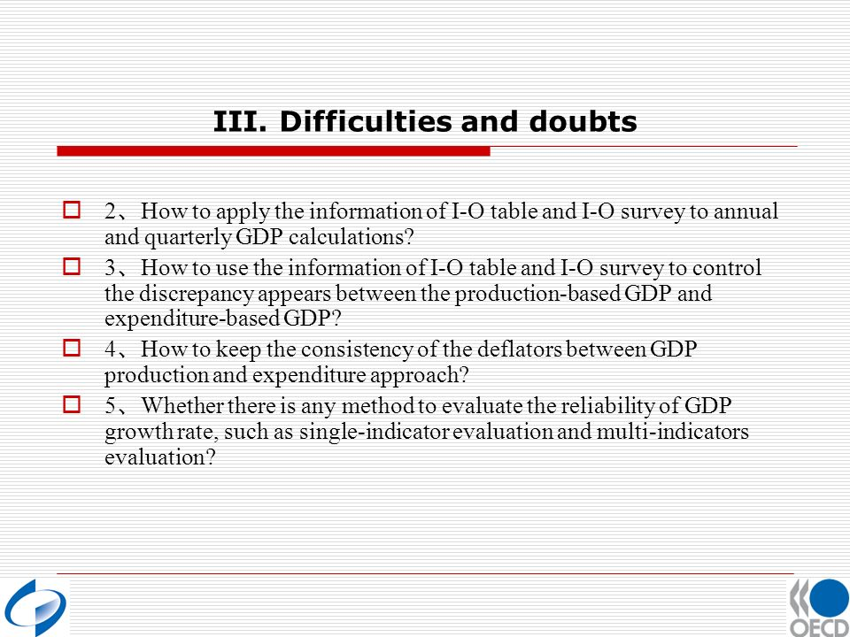 III. Difficulties and doubts 2 How to apply the information of I-O table and I-O survey to annual and quarterly GDP calculations? 3 How to use the inf