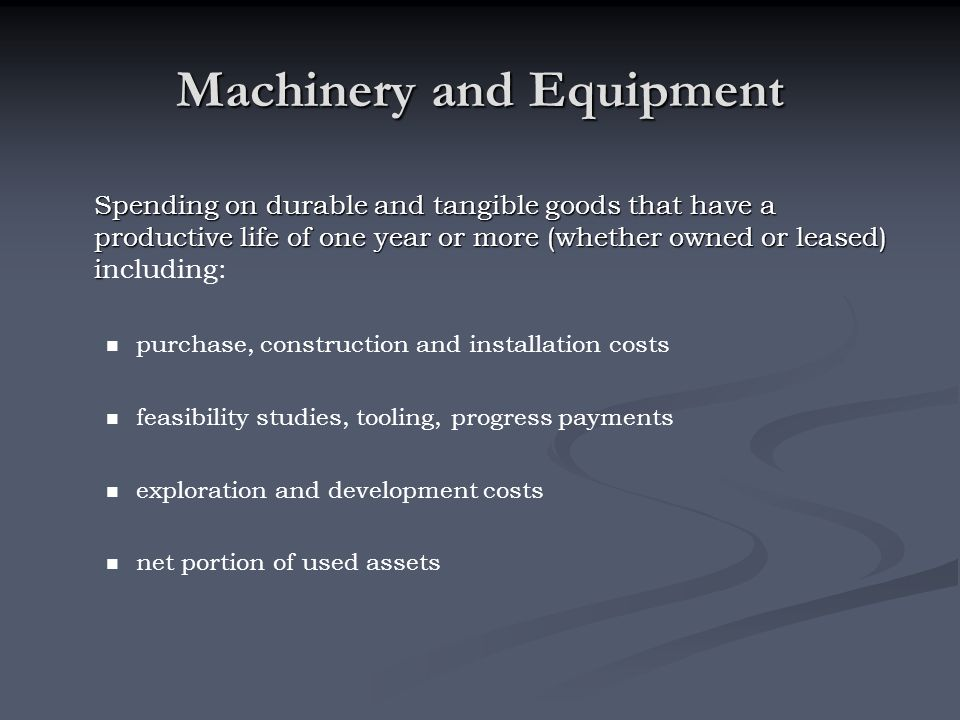 Machinery and Equipment Spending on durable and tangible goods that have a productive life of one year or more (whether owned or leased) i Spending on
