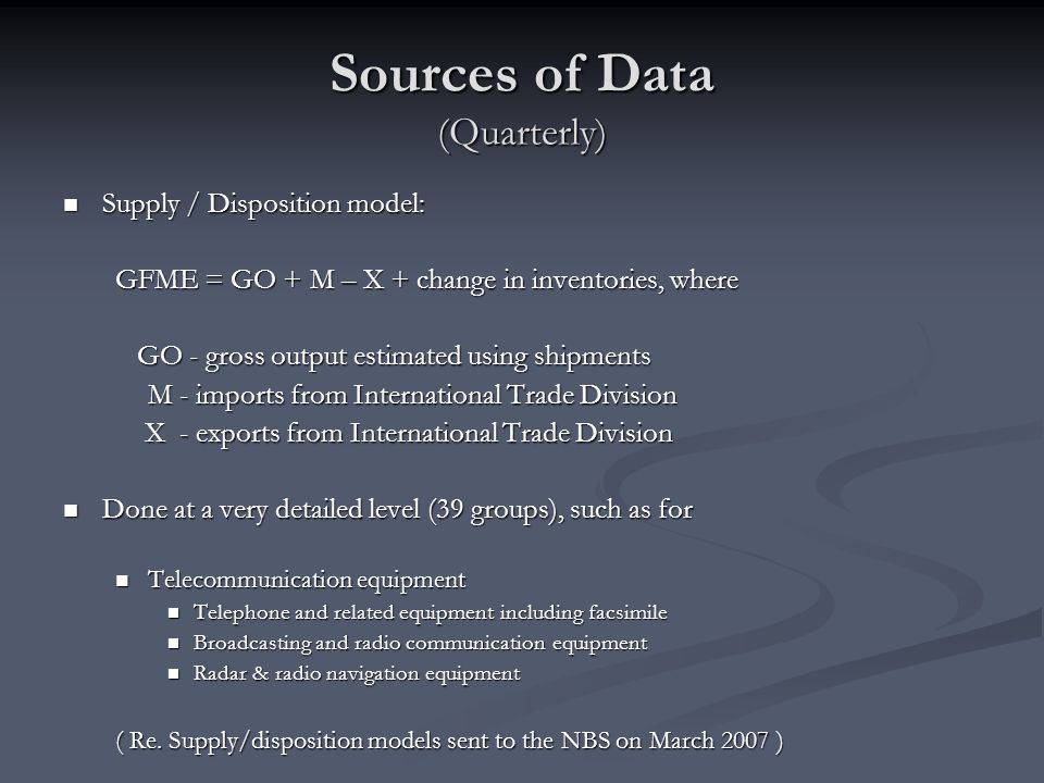 Sources of Data (Quarterly) Supply / Disposition model: Supply / Disposition model: GFME = GO + M – X + change in inventories, where GO - gross output