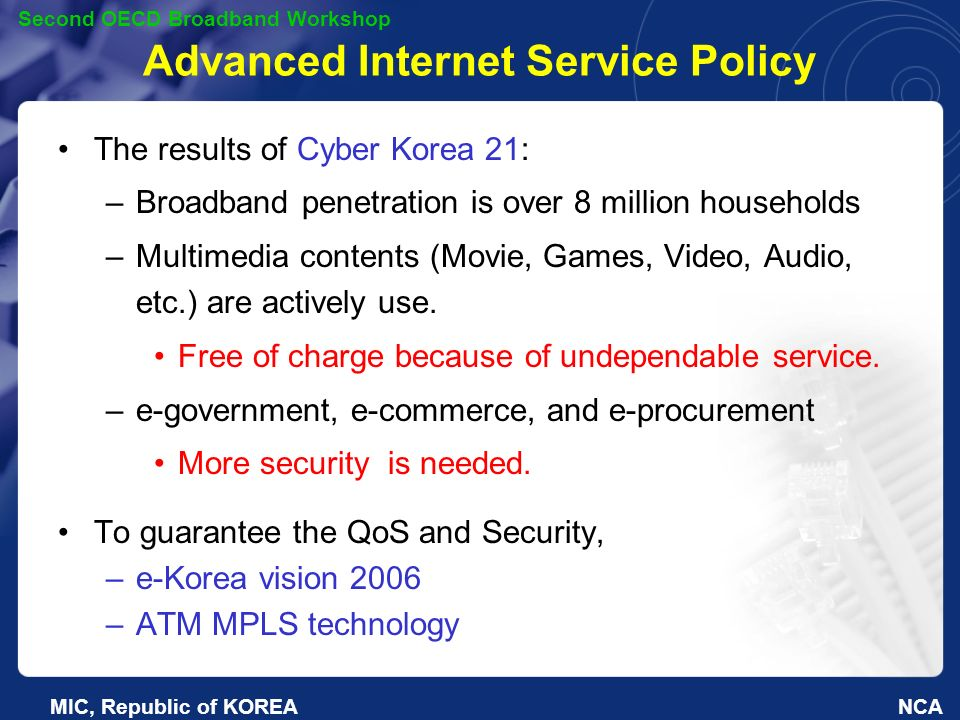 NCA Second OECD Broadband Workshop MIC, Republic of KOREA Advanced Internet Service Policy The results of Cyber Korea 21: –Broadband penetration is over 8 million households –Multimedia contents (Movie, Games, Video, Audio, etc.) are actively use.